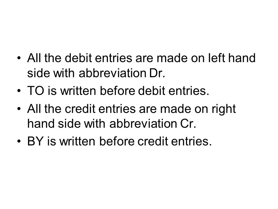 All the debit entries are made on left hand side with abbreviation Dr.