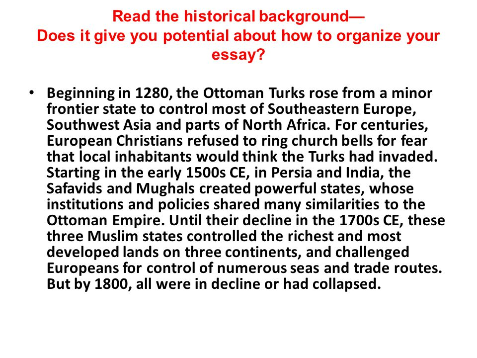 Read the historical background— Does it give you potential about how to organize your essay