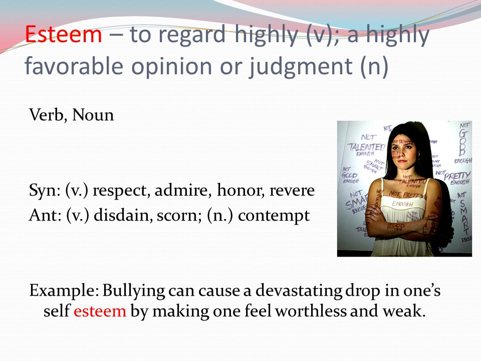 Esteem – to regard highly (v); a highly favorable opinion or judgment (n)
