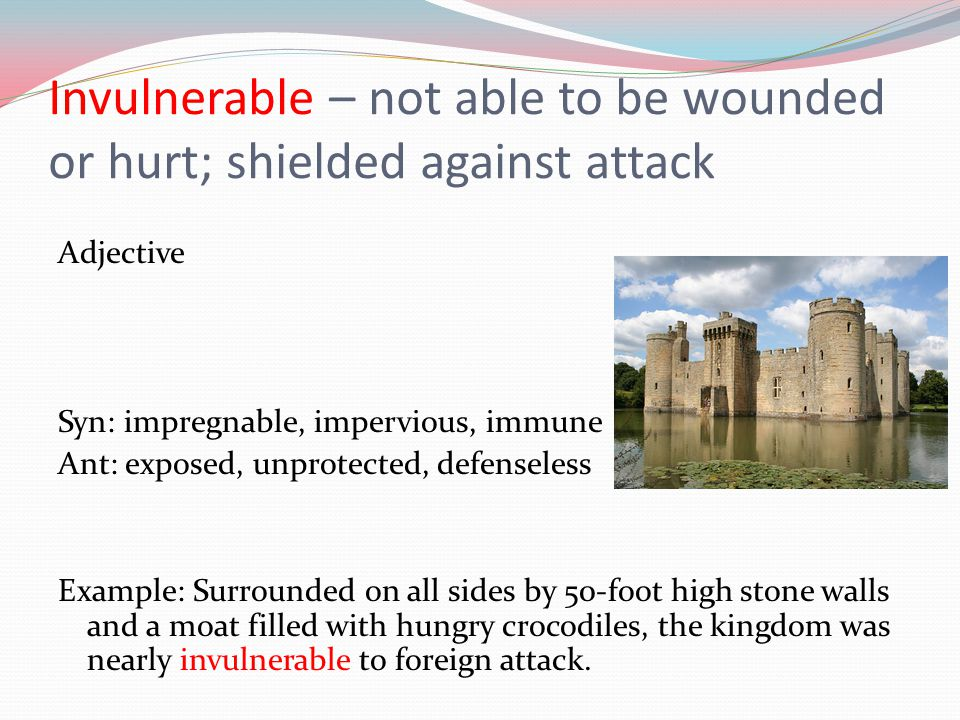 Invulnerable – not able to be wounded or hurt; shielded against attack