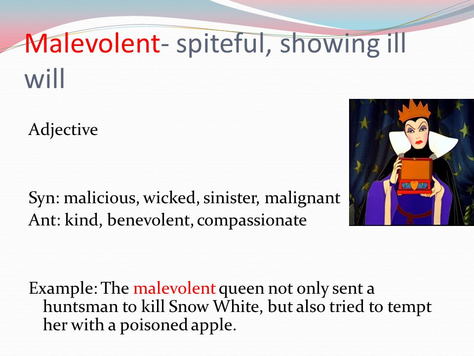 Malevolent- spiteful, showing ill will