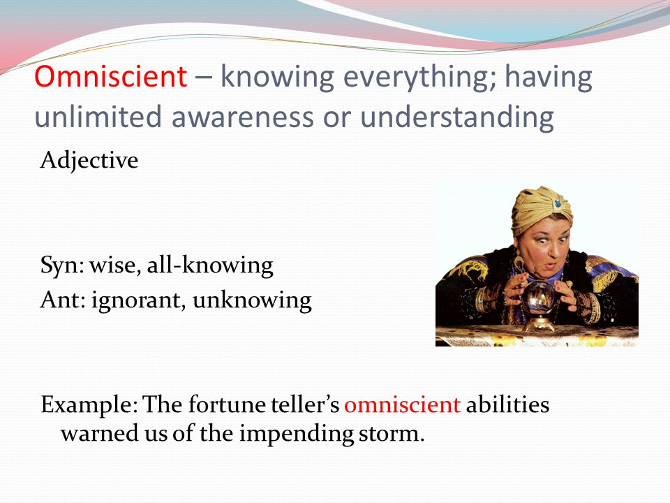 Omniscient – knowing everything; having unlimited awareness or understanding