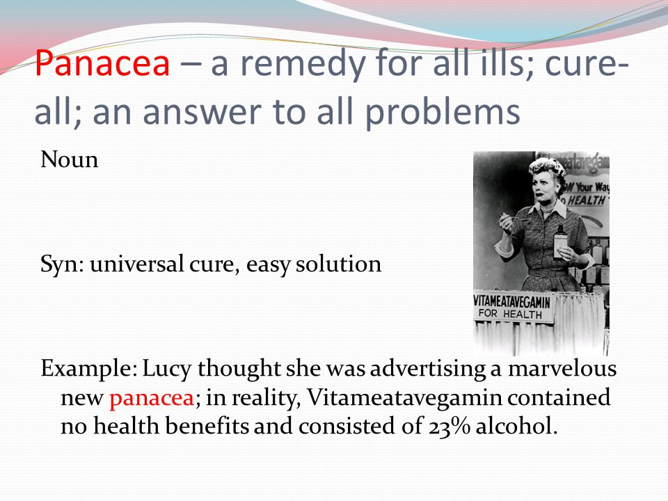 Panacea – a remedy for all ills; cure-all; an answer to all problems