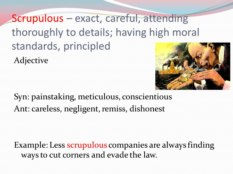 Scrupulous – exact, careful, attending thoroughly to details; having high moral standards, principled