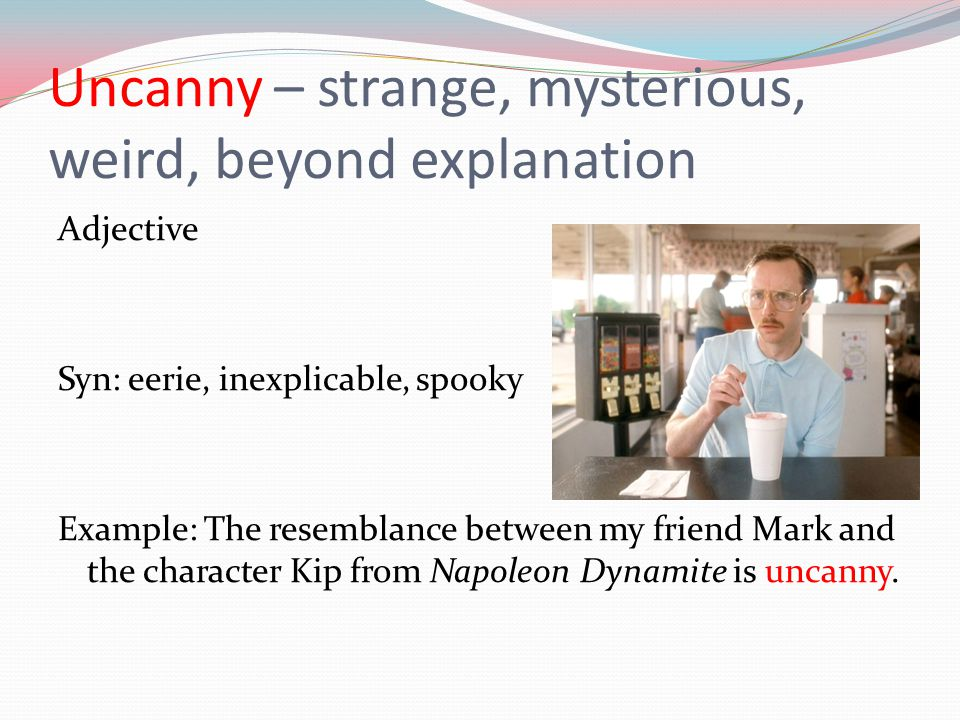 Uncanny – strange, mysterious, weird, beyond explanation