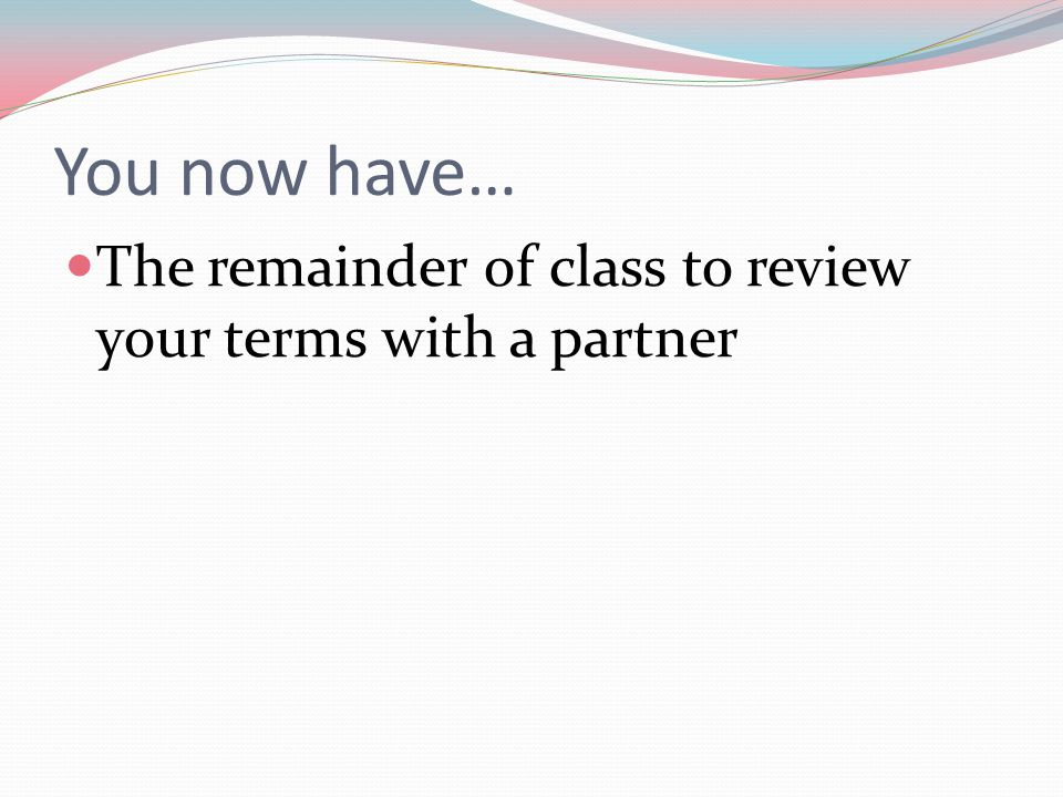 You now have… The remainder of class to review your terms with a partner