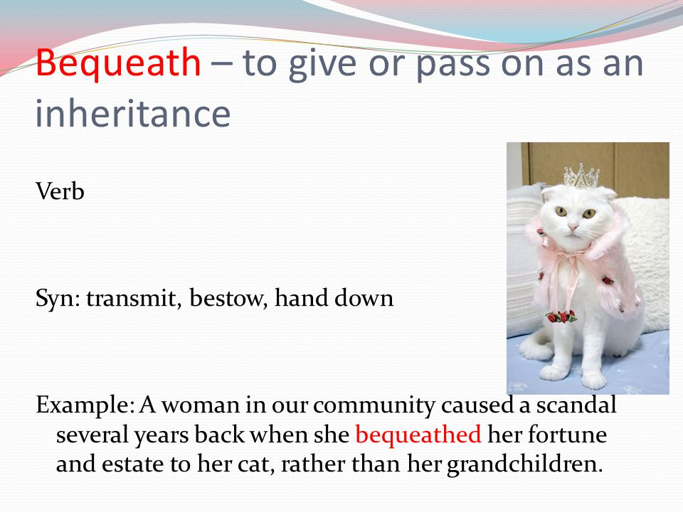 Bequeath – to give or pass on as an inheritance