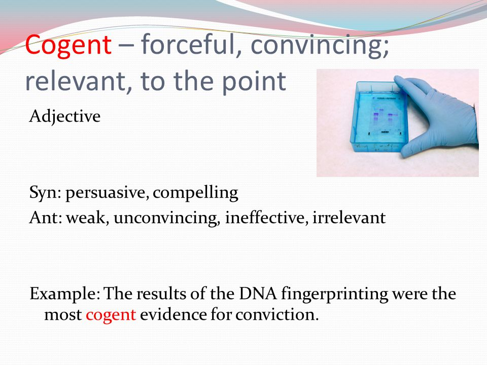 Cogent – forceful, convincing; relevant, to the point