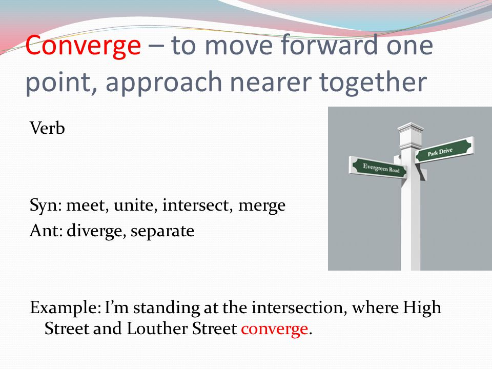 Converge – to move forward one point, approach nearer together