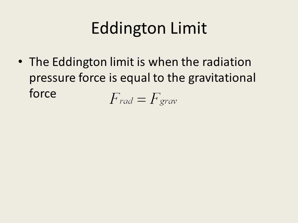 Eddington Limit The Eddington limit is when the radiation pressure force is equal to the gravitational force.
