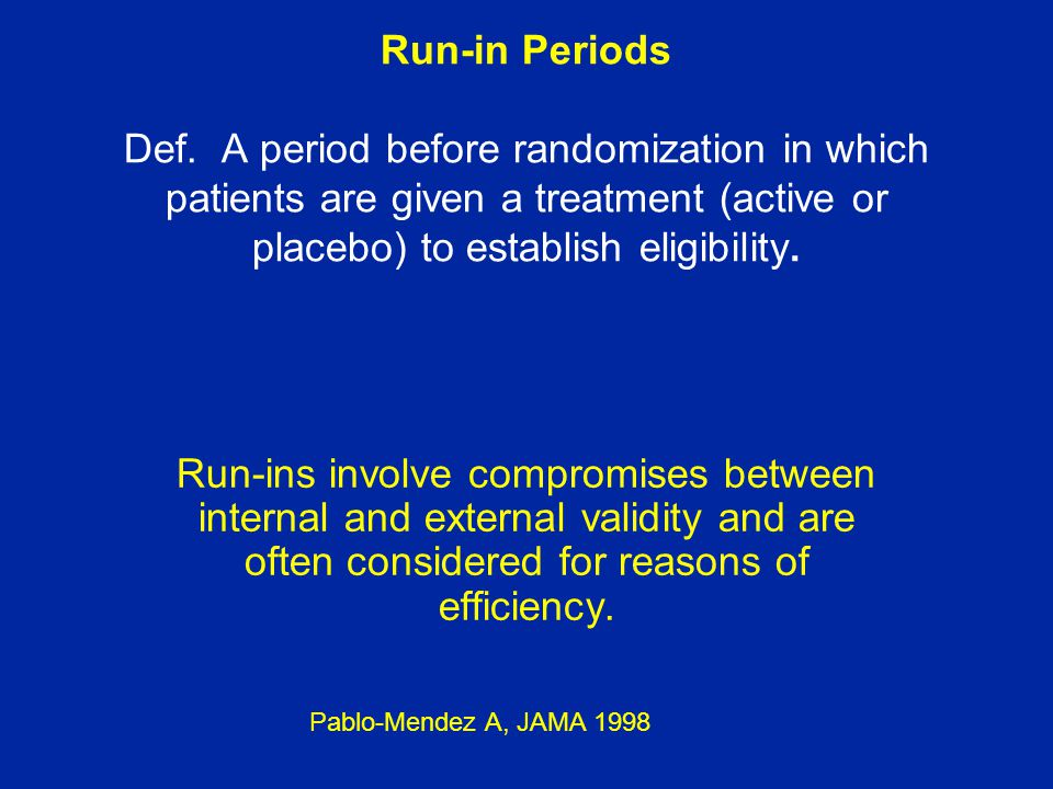 Run-in Periods Def. A period before randomization in which patients are given a treatment (active or placebo) to establish eligibility.