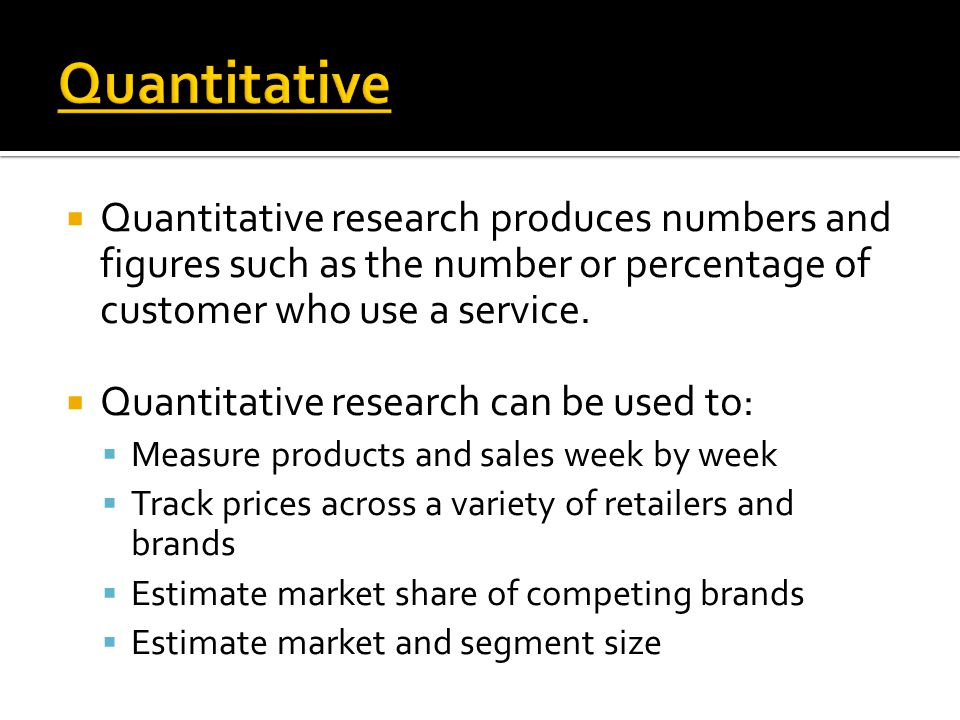 Quantitative Quantitative research produces numbers and figures such as the number or percentage of customer who use a service.
