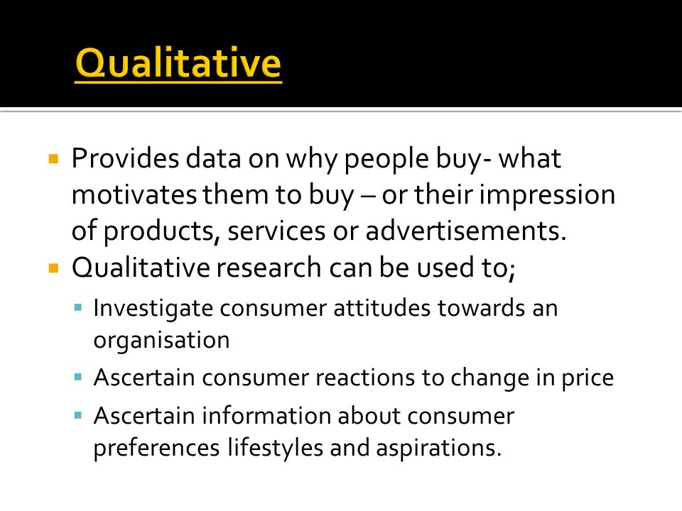 Qualitative Provides data on why people buy- what motivates them to buy – or their impression of products, services or advertisements.