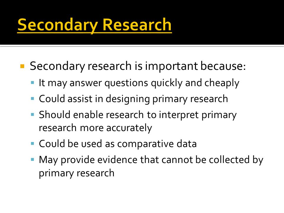 Secondary Research Secondary research is important because: