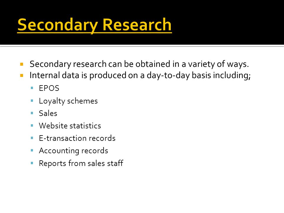 Secondary Research Secondary research can be obtained in a variety of ways. Internal data is produced on a day-to-day basis including;