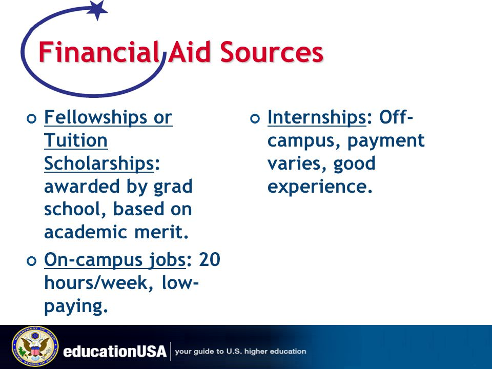 Financial Aid Sources Fellowships or Tuition Scholarships: awarded by grad school, based on academic merit.