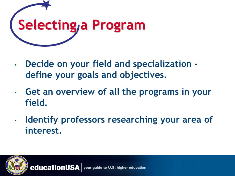 Selecting a Program Decide on your field and specialization - define your goals and objectives. Get an overview of all the programs in your field.