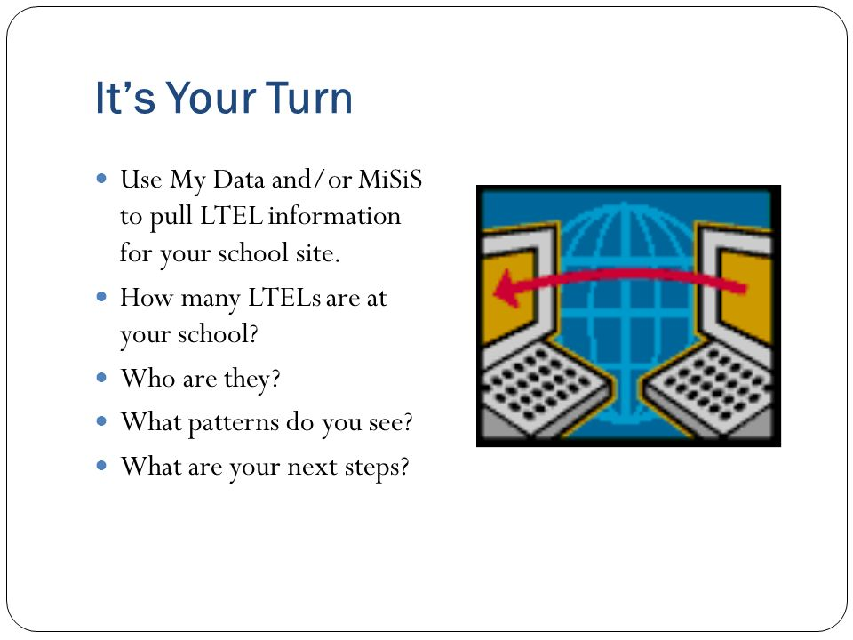 It's Your Turn Use My Data and/or MiSiS to pull LTEL information for your school site. How many LTELs are at your school