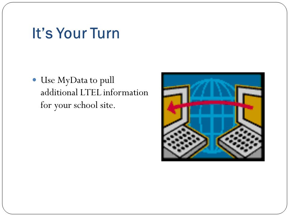 It's Your Turn Use MyData to pull additional LTEL information for your school site.