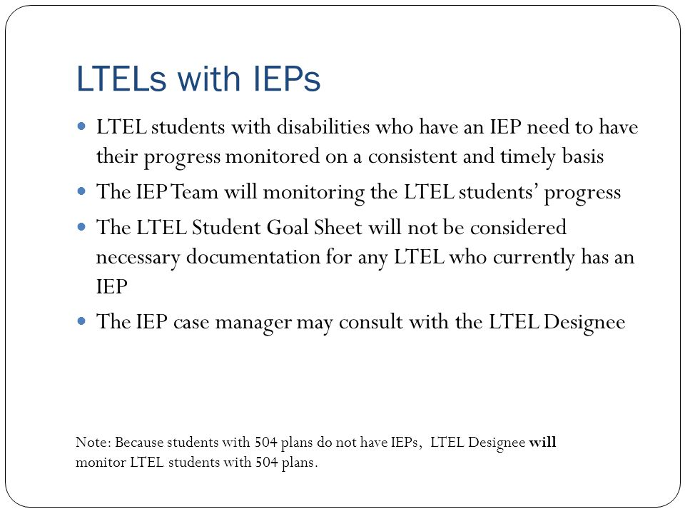LTELs with IEPs LTEL students with disabilities who have an IEP need to have their progress monitored on a consistent and timely basis.
