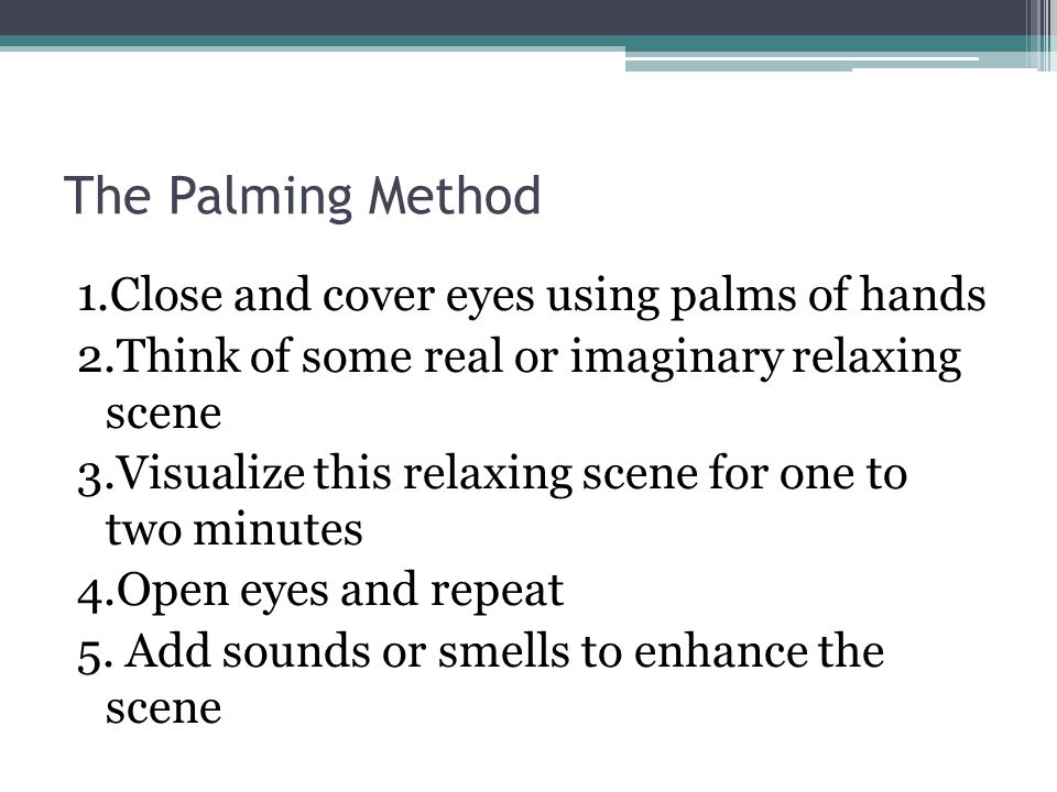 The Palming Method 1.Close and cover eyes using palms of hands