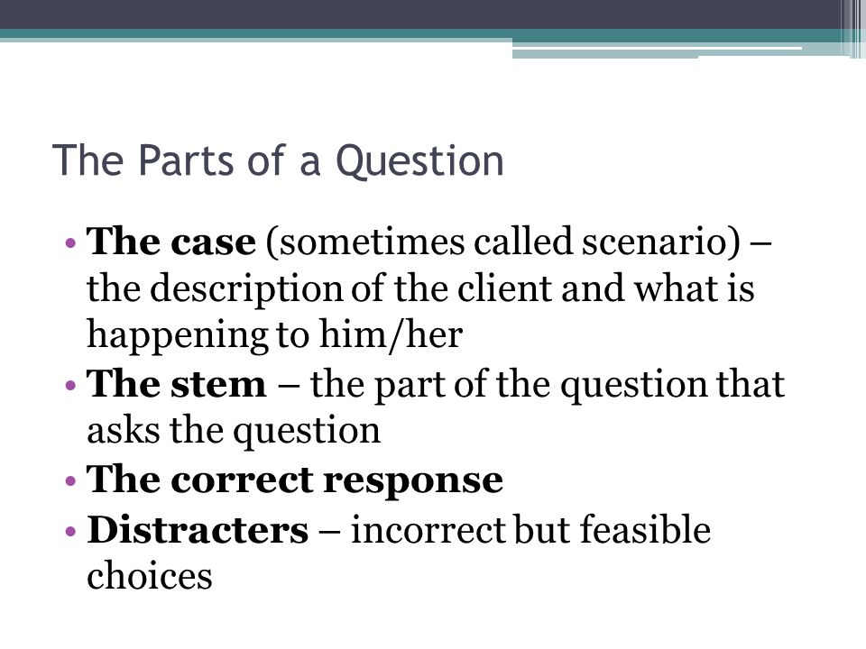 The Parts of a Question The case (sometimes called scenario) – the description of the client and what is happening to him/her.
