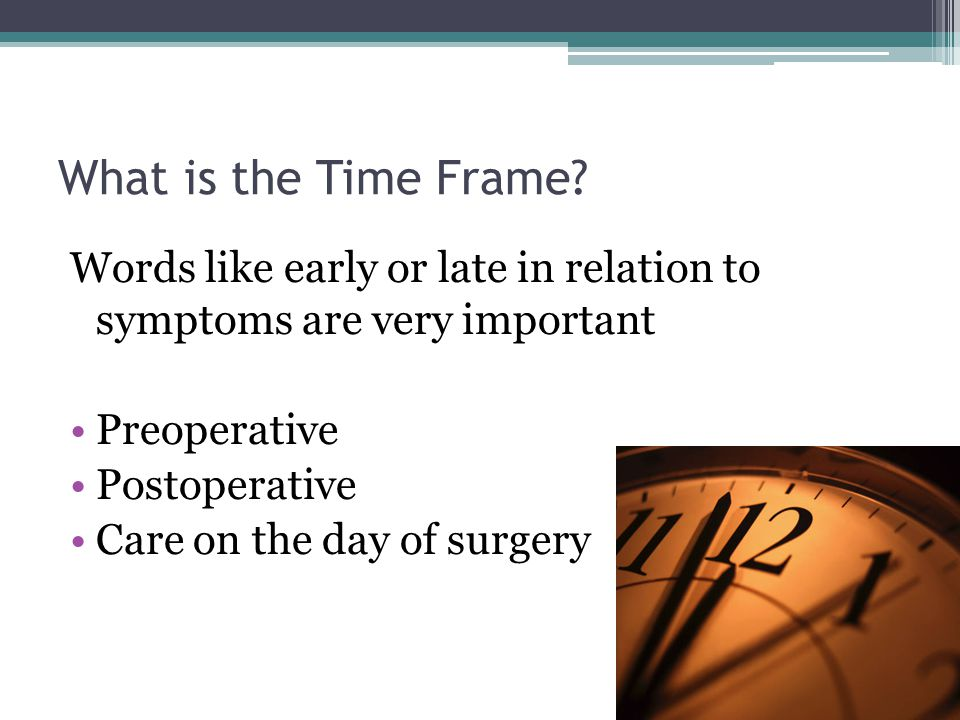 What is the Time Frame Words like early or late in relation to symptoms are very important. Preoperative.