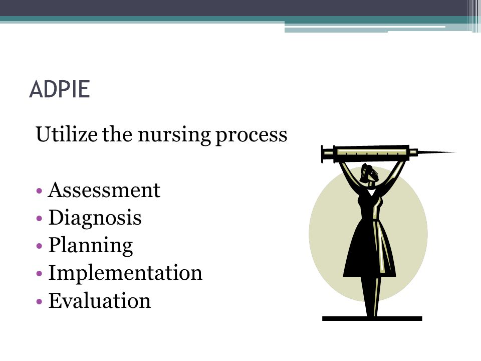 ADPIE Utilize the nursing process Assessment Diagnosis Planning