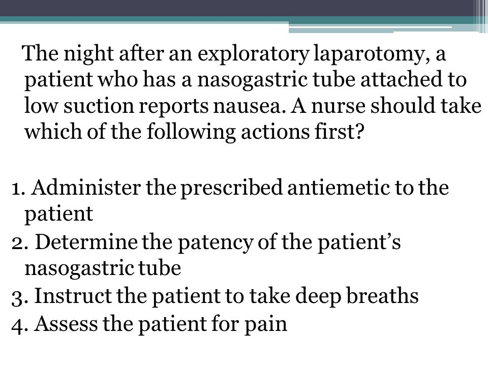 The night after an exploratory laparotomy, a patient who has a nasogastric tube attached to low suction reports nausea. A nurse should take which of the following actions first