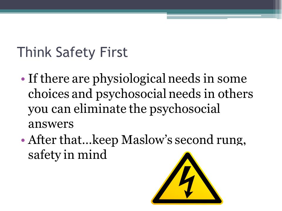 Think Safety First If there are physiological needs in some choices and psychosocial needs in others you can eliminate the psychosocial answers.