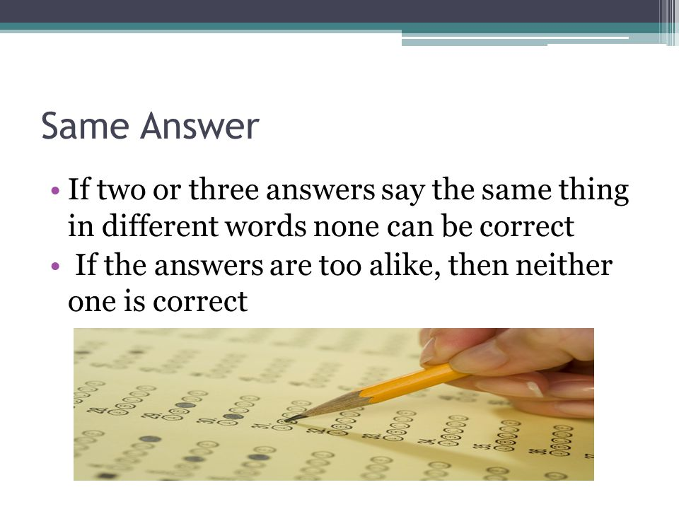 Same Answer If two or three answers say the same thing in different words none can be correct.