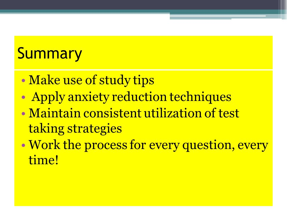 Summary Make use of study tips Apply anxiety reduction techniques