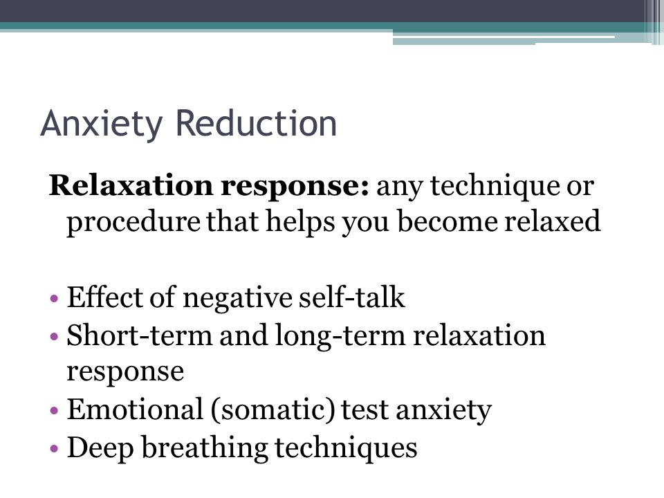 Anxiety Reduction Relaxation response: any technique or procedure that helps you become relaxed. Effect of negative self-talk.