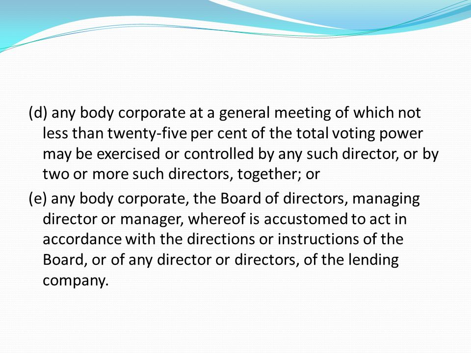 (d) any body corporate at a general meeting of which not less than twenty-five per cent of the total voting power may be exercised or controlled by any such director, or by two or more such directors, together; or (e) any body corporate, the Board of directors, managing director or manager, whereof is accustomed to act in accordance with the directions or instructions of the Board, or of any director or directors, of the lending company.