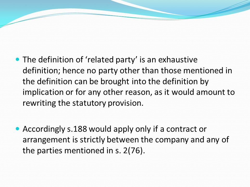 The definition of 'related party' is an exhaustive definition; hence no party other than those mentioned in the definition can be brought into the definition by implication or for any other reason, as it would amount to rewriting the statutory provision.