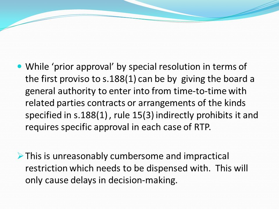 While 'prior approval' by special resolution in terms of the first proviso to s.188(1) can be by giving the board a general authority to enter into from time-to-time with related parties contracts or arrangements of the kinds specified in s.188(1) , rule 15(3) indirectly prohibits it and requires specific approval in each case of RTP.