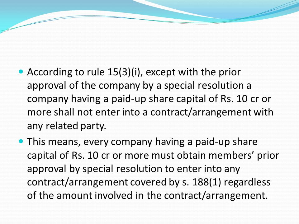 According to rule 15(3)(i), except with the prior approval of the company by a special resolution a company having a paid-up share capital of Rs. 10 cr or more shall not enter into a contract/arrangement with any related party.