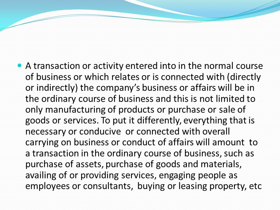 A transaction or activity entered into in the normal course of business or which relates or is connected with (directly or indirectly) the company's business or affairs will be in the ordinary course of business and this is not limited to only manufacturing of products or purchase or sale of goods or services.