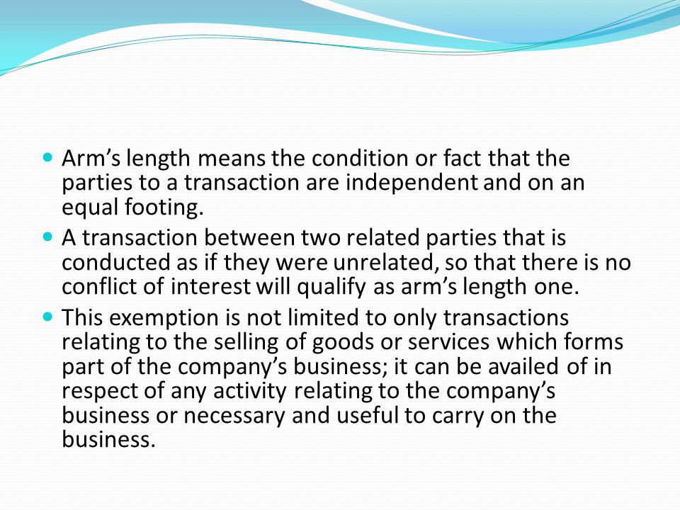 Arm's length means the condition or fact that the parties to a transaction are independent and on an equal footing.