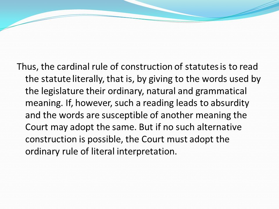 Thus, the cardinal rule of construction of statutes is to read the statute literally, that is, by giving to the words used by the legislature their ordinary, natural and grammatical meaning.