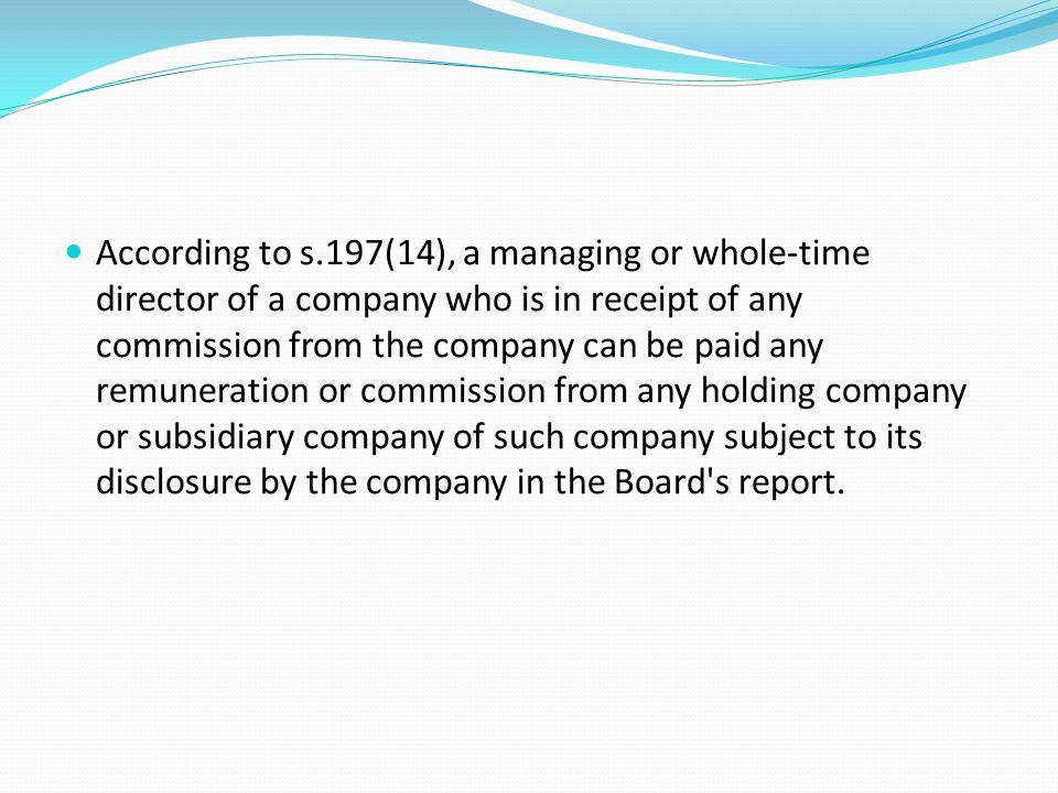 According to s.197(14), a managing or whole-time director of a company who is in receipt of any commission from the company can be paid any remuneration or commission from any holding company or subsidiary company of such company subject to its disclosure by the company in the Board s report.