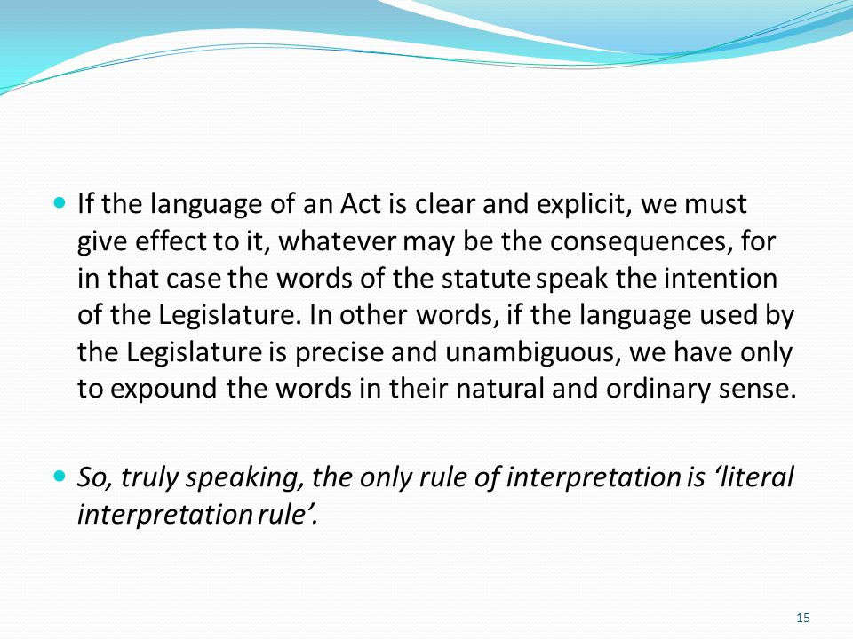 If the language of an Act is clear and explicit, we must give effect to it, whatever may be the consequences, for in that case the words of the statute speak the intention of the Legislature. In other words, if the language used by the Legislature is precise and unambiguous, we have only to expound the words in their natural and ordinary sense.