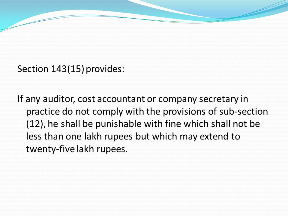 Section 143(15) provides: If any auditor, cost accountant or company secretary in practice do not comply with the provisions of sub-section (12), he shall be punishable with fine which shall not be less than one lakh rupees but which may extend to twenty-five lakh rupees.