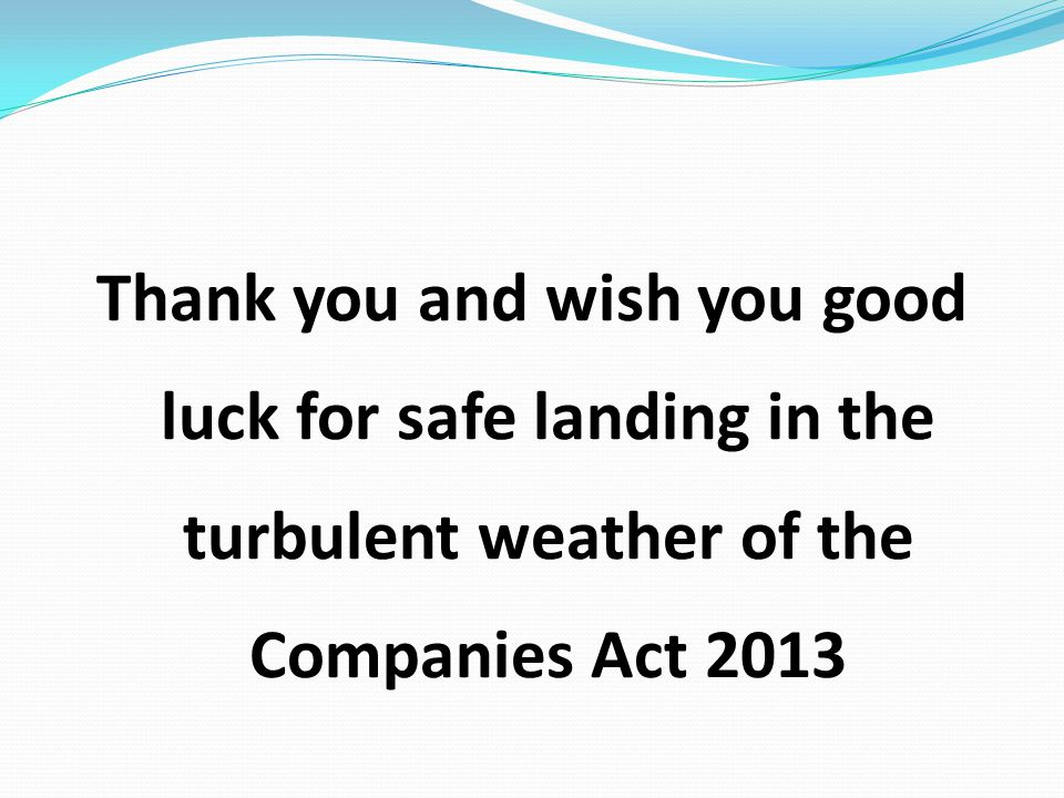 Thank you and wish you good luck for safe landing in the turbulent weather of the Companies Act 2013