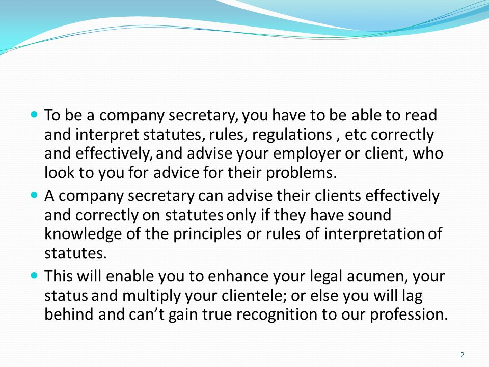 To be a company secretary, you have to be able to read and interpret statutes, rules, regulations , etc correctly and effectively, and advise your employer or client, who look to you for advice for their problems.