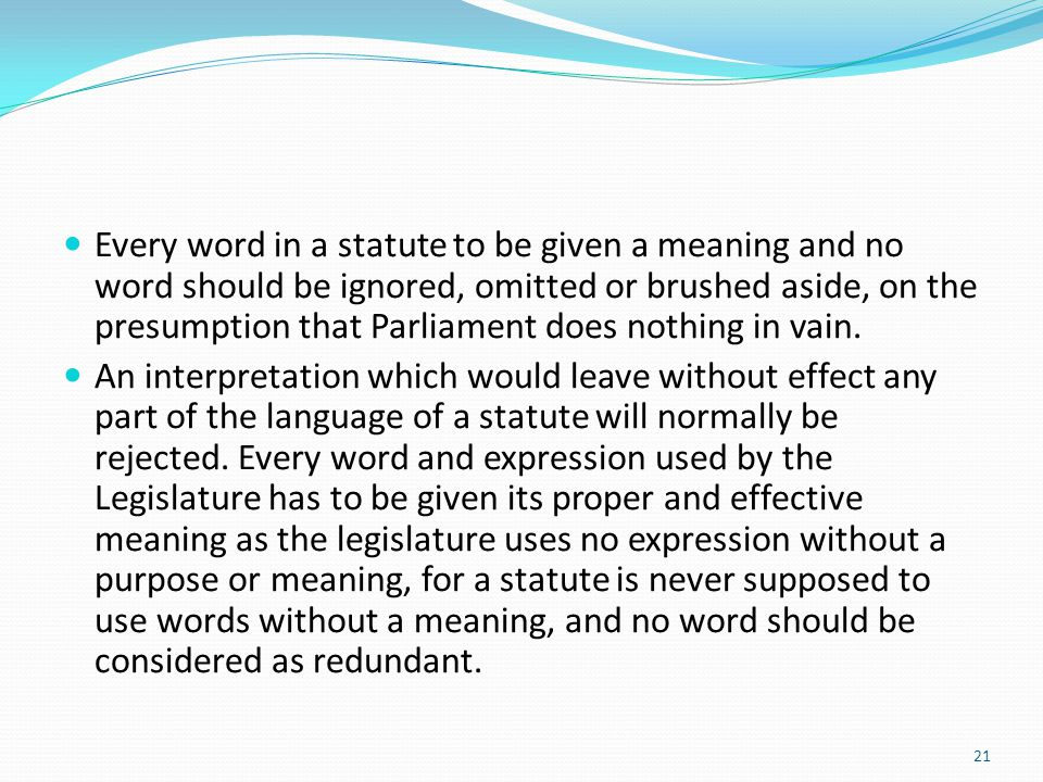 Every word in a statute to be given a meaning and no word should be ignored, omitted or brushed aside, on the presumption that Parliament does nothing in vain.