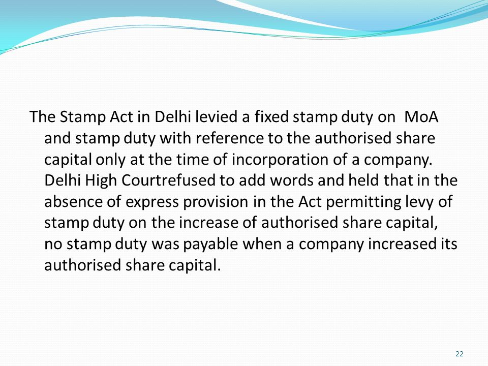 The Stamp Act in Delhi levied a fixed stamp duty on MoA and stamp duty with reference to the authorised share capital only at the time of incorporation of a company.