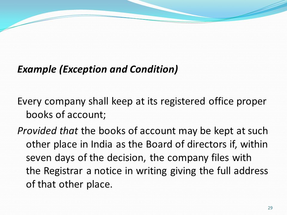 Example (Exception and Condition) Every company shall keep at its registered office proper books of account; Provided that the books of account may be kept at such other place in India as the Board of directors if, within seven days of the decision, the company files with the Registrar a notice in writing giving the full address of that other place.