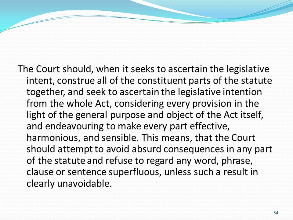 The Court should, when it seeks to ascertain the legislative intent, construe all of the constituent parts of the statute together, and seek to ascertain the legislative intention from the whole Act, considering every provision in the light of the general purpose and object of the Act itself, and endeavouring to make every part effective, harmonious, and sensible.