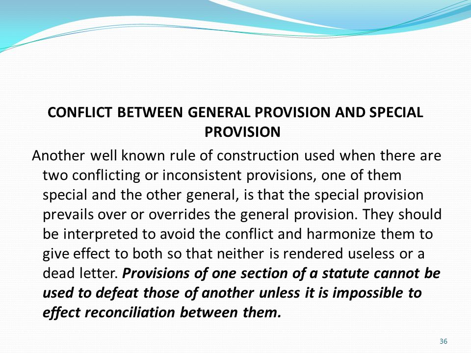 CONFLICT BETWEEN GENERAL PROVISION AND SPECIAL PROVISION Another well known rule of construction used when there are two conflicting or inconsistent provisions, one of them special and the other general, is that the special provision prevails over or overrides the general provision.